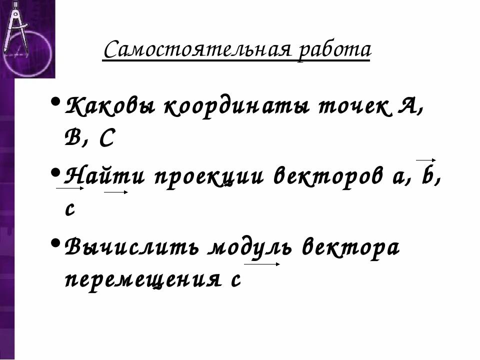 Самостоятельная работа Каковы координаты точек А, В, С Найти проекции векторо...