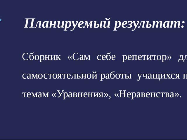 Планируемый результат: Сборник «Сам себе репетитор» для самостоятельной работ...