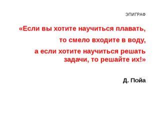 ЭПИГРАФ «Если вы хотите научиться плавать, то смело входите в воду, а если хо