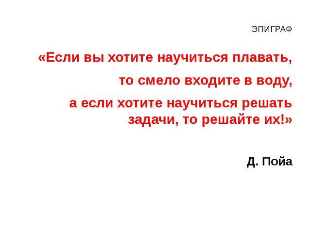 ЭПИГРАФ «Если вы хотите научиться плавать, то смело входите в воду, а если хо...