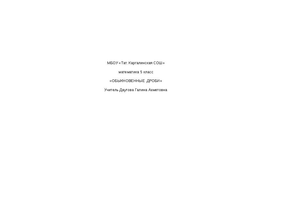 МБОУ «Тат. Каргалинская СОШ» математика 5 класс «ОБЫКНОВЕННЫЕ ДРОБИ» Учитель...