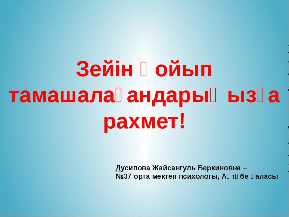 Зейін қойып тамашалағандарыңызға рахмет! Дусипова Жайсангуль Беркиновна – №37...
