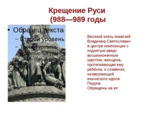 Крещение Руси (988—989 годы Великий князь киевский Владимир Святославич в цен