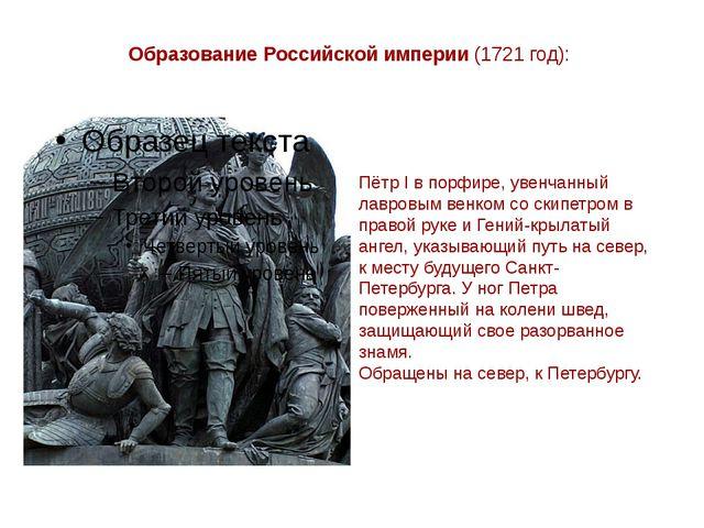 Образование Российской империи (1721 год): Пётр I в порфире, увенчанный лавро...