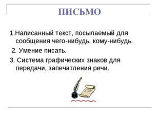 ПИСЬМО 1.Написанный текст, посылаемый для сообщения чего-нибудь, кому-нибудь.