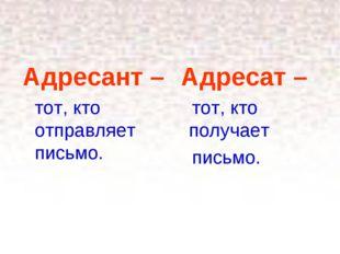 * Адресант – тот, кто отправляет письмо. Адресат – тот, кто получает письмо.