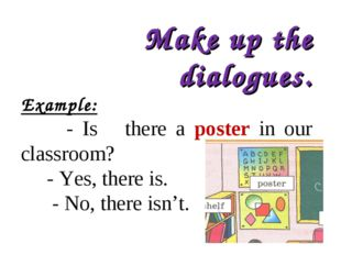 Make up the dialogues. Example: - Is there a poster in our classroom? - Yes,