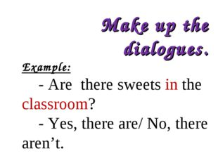 Make up the dialogues. Example: - Are there sweets in the classroom? - Yes, t