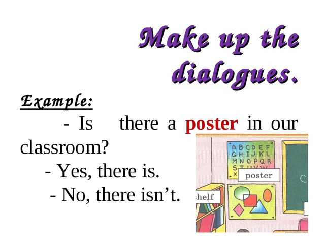 Make up the dialogues. Example: - Is there a poster in our classroom? - Yes,...