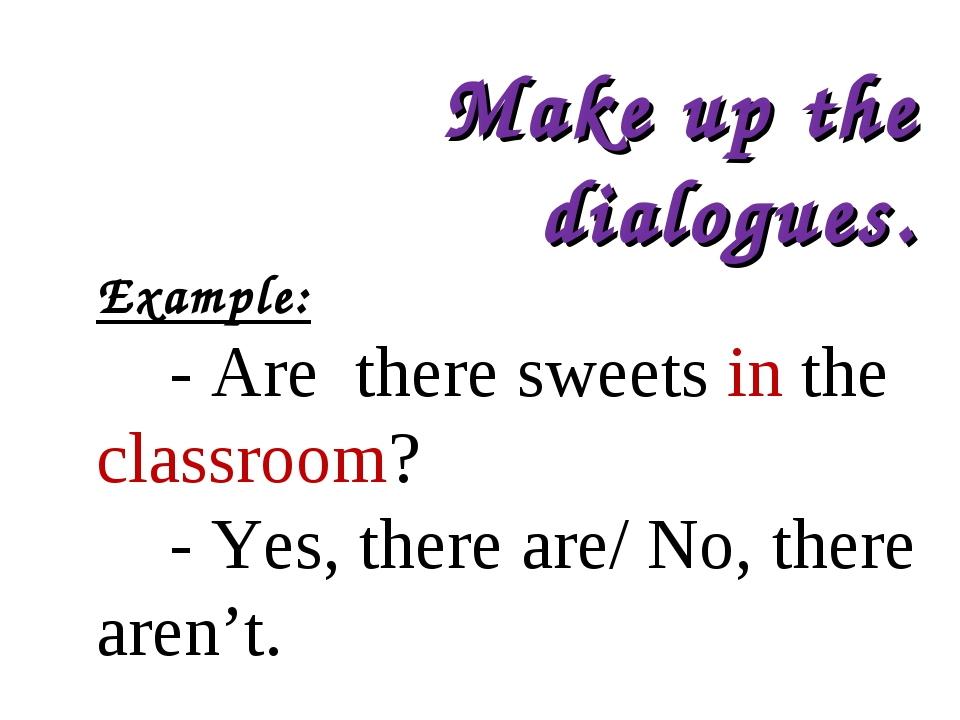 Make up the dialogues. Example: - Are there sweets in the classroom? - Yes, t...