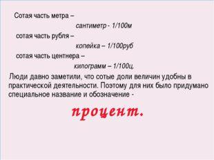 Сотая часть метра – сантиметр - 1/100м сотая часть рубля – копейка – 1/100ру