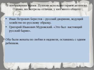 В изображении героев Пушкин использует прием антитезы. Однако, несмотря на от