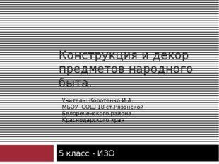 Конструкция и декор предметов народного быта. 5 класс - ИЗО Учитель: Коротенк