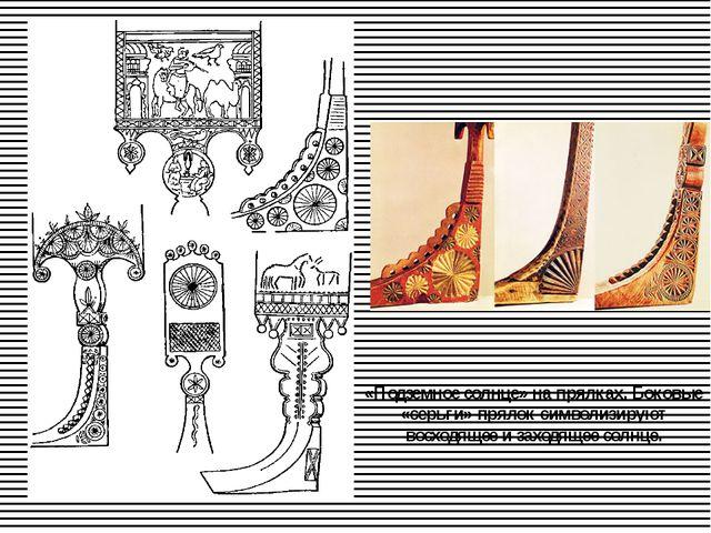 «Подземное солнце» на прялках. Боковые «серьги» прялок символизируют восходящ...