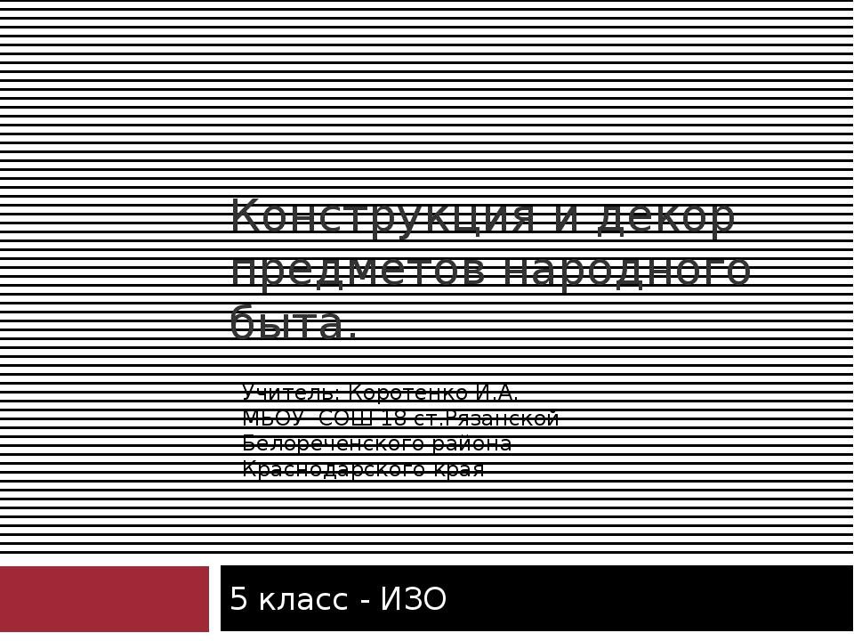 Конструкция и декор предметов народного быта. 5 класс - ИЗО Учитель: Коротенк...