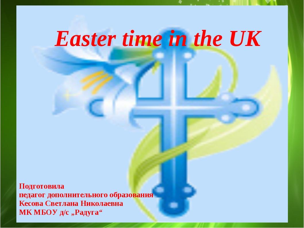 Easter time in the UK Подготовила педагог дополнительного образования Кесова...