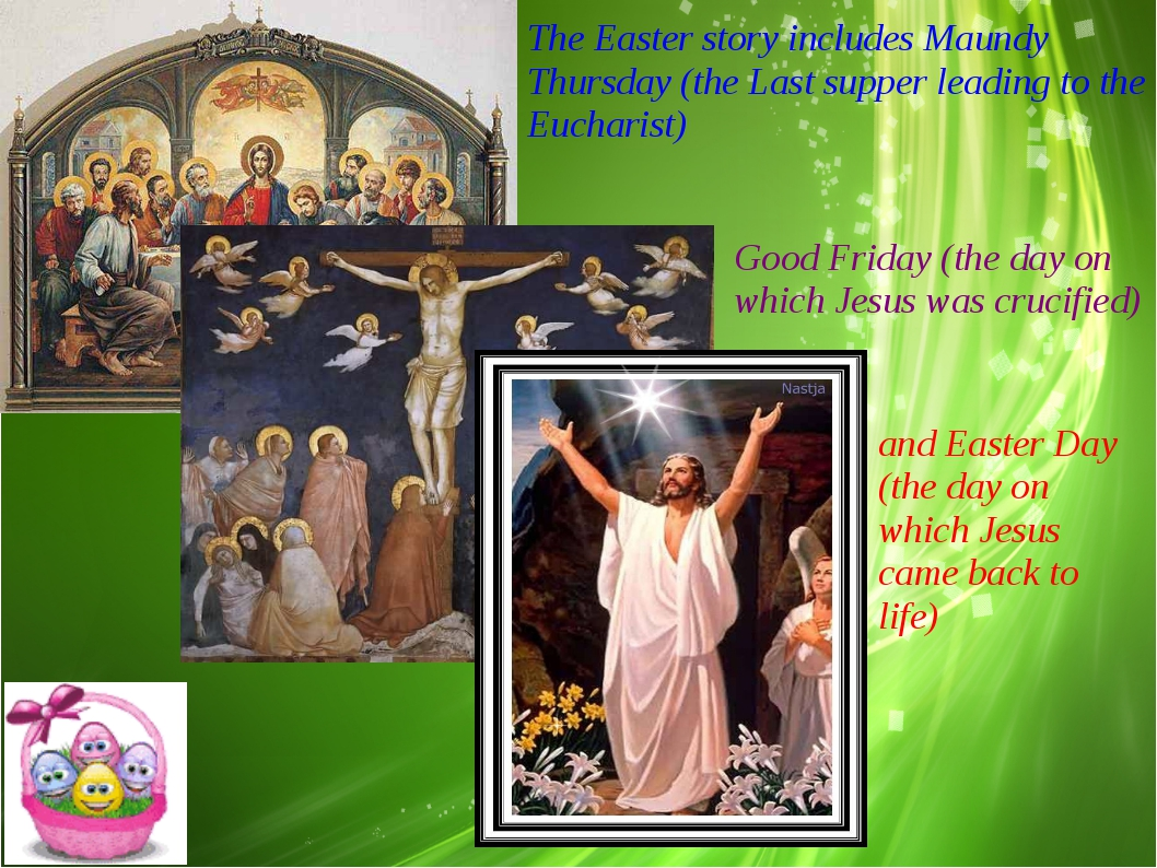 The Easter story includes Maundy Thursday (the Last supper leading to the Euc...