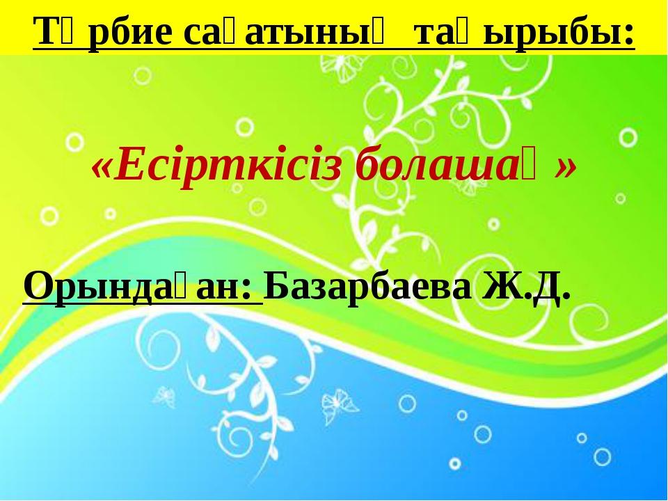 Орындаған: Базарбаева Ж.Д. Тәрбие сағатының тақырыбы: «Есірткісіз болашақ»