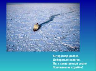 Антарктида далеко, Добираться нелегко. Мы к таинственной земле Поплывем на ко