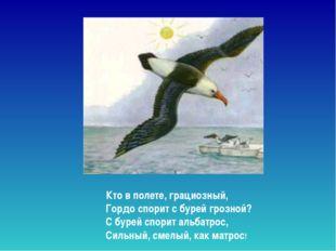 Кто в полете, грациозный, Гордо спорит с бурей грозной? С бурей спорит альб