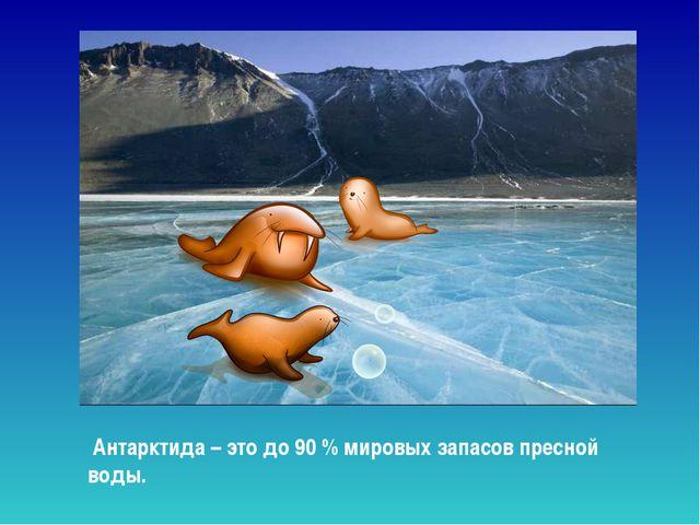 Антарктида – это до 90 % мировых запасов пресной воды. Антарктида – это до 9...
