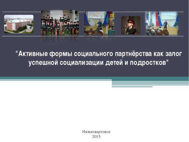 """""""Активные формы социального партнёрства как залог успешной социализации детей..."""
