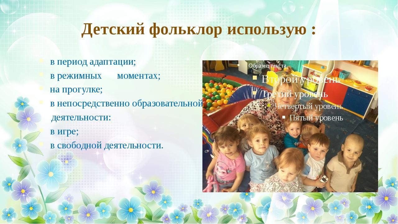 Детский фольклор использую : в период адаптации; в режимных моментах; на прог...