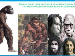 Давным-давно люди выглядели совсем по-другому. Они были похожи на обезьян и с