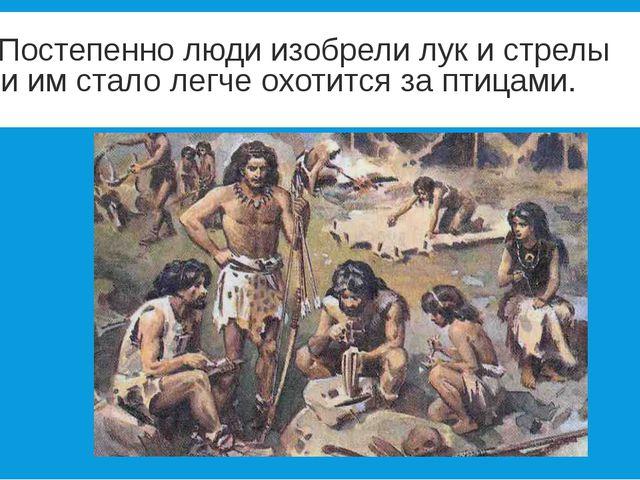 Постепенно люди изобрели лук и стрелы и им стало легче охотится за птицами....