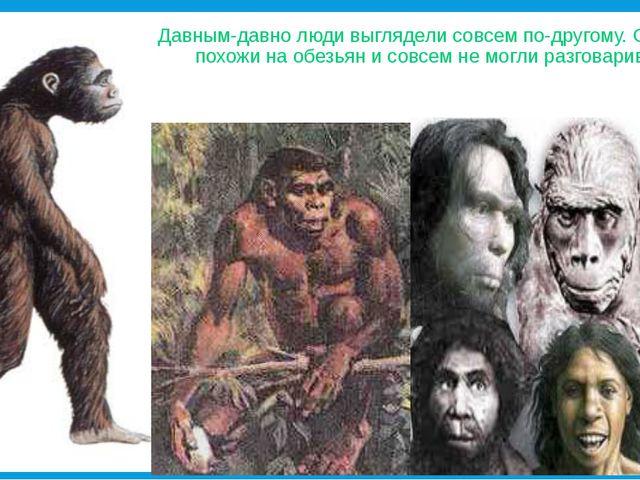 Давным-давно люди выглядели совсем по-другому. Они были похожи на обезьян и с...