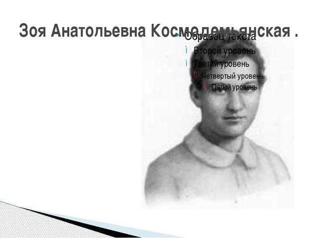 Зоя Анатольевна Космодемьянская .
