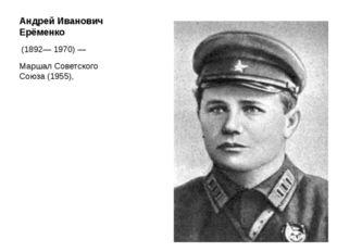 Андрей Иванович Ерёменко (1892—1970)— Маршал Советского Союза(1955),