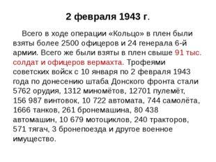 2 февраля 1943 г. Всего в ходе операции «Кольцо» в плен были взяты более 2500