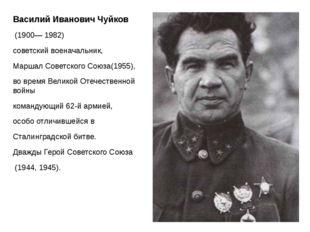 Василий Иванович Чуйков (1900—1982) советскийвоеначальник, Маршал Совет