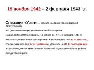 19 ноября 1942 – 2 февраля 1943 г.г. Операция «Уран»— кодовое название Стали