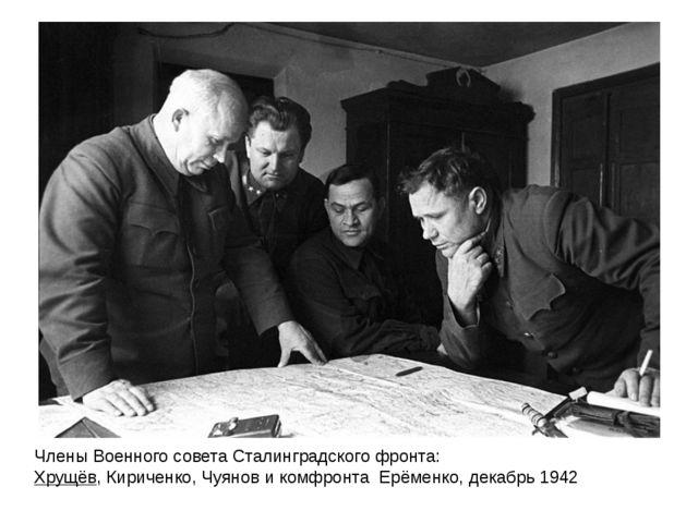 Члены Военного совета Сталинградского фронта: Хрущёв,Кириченко,Чуянови ко...