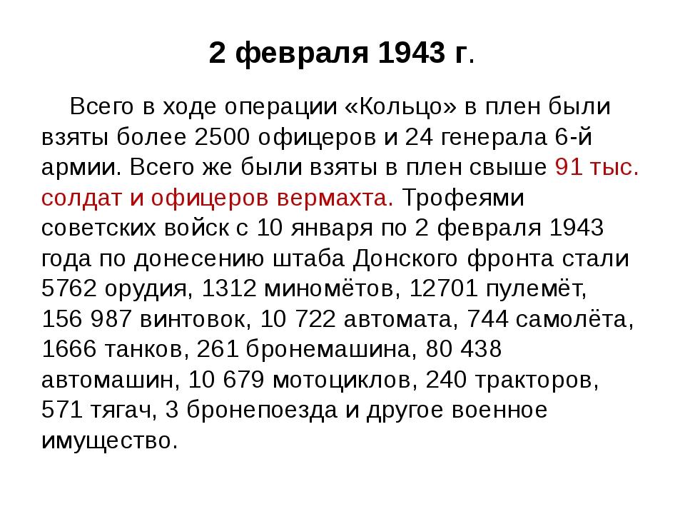 2 февраля 1943 г. Всего в ходе операции «Кольцо» в плен были взяты более 2500...