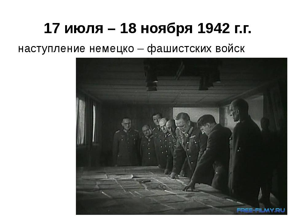 17 июля – 18 ноября 1942 г.г. наступление немецко – фашистских войск