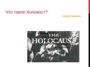 Что такое Холокост? Холокост—преследование и массовое уничтожение евреев Гер