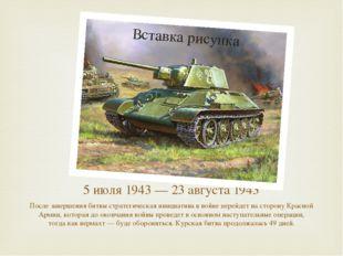 5 июля 1943 — 23 августа 1943 После завершения битвы стратегическая инициатив