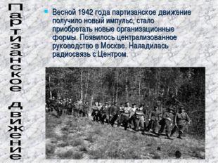 Весной 1942 года партизанское движение получило новый импульс, стало приобрет