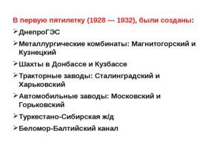 В первую пятилетку (1928 — 1932), были созданы: ДнепроГЭС Металлургические к