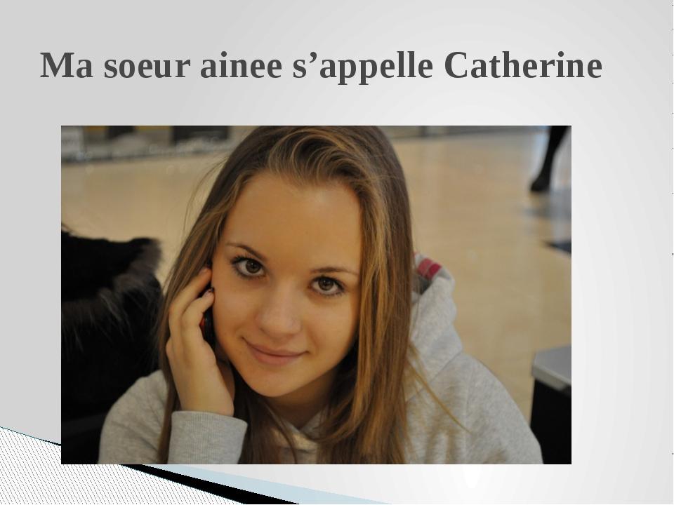Ma soeur ainee s'appelle Catherine