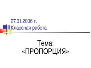 27.01.2006 г. Классная работа Тема: «ПРОПОРЦИЯ»