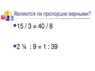 Являются ли пропорции верными? 15 / 3 = 40 / 8 2 ¼ : 9 = 1 : 39