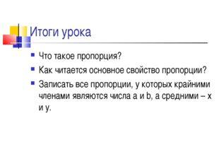 Итоги урока Что такое пропорция? Как читается основное свойство пропорции? За