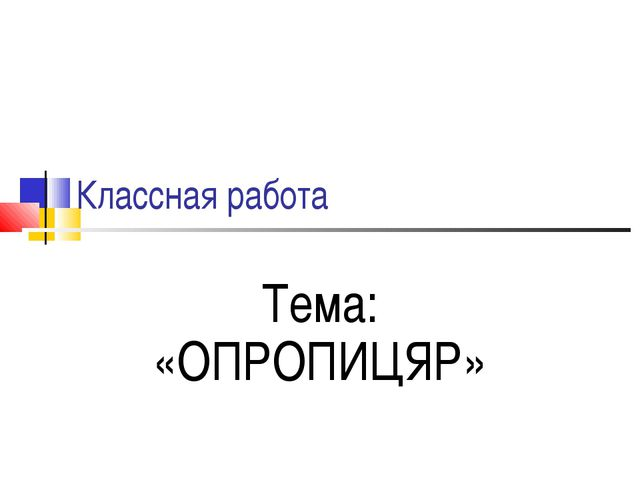 Классная работа Тема: «ОПРОПИЦЯР»