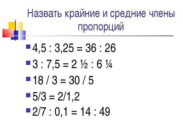 Назвать крайние и средние члены пропорций 4,5 : 3,25 = 36 : 26 3 : 7,5 = 2 ½...