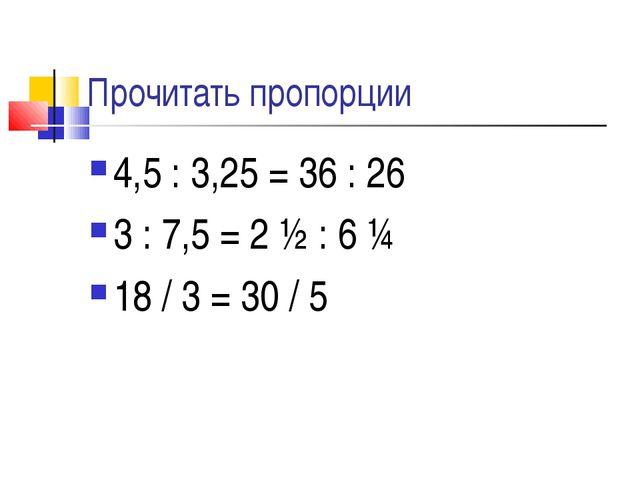Прочитать пропорции 4,5 : 3,25 = 36 : 26 3 : 7,5 = 2 ½ : 6 ¼ 18 / 3 = 30 / 5
