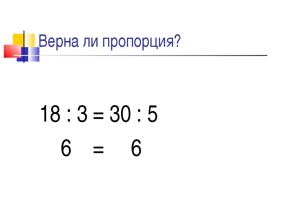 Верна ли пропорция? 18 : 3 = 30 : 5 6 = 6